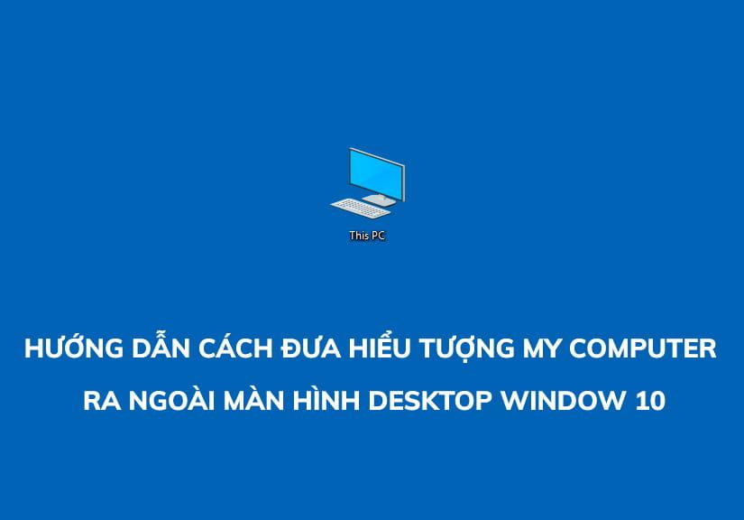 Hướng dẫn cách đưa hiểu tượng My Computer ra ngoài màn hình Desktop Window 10